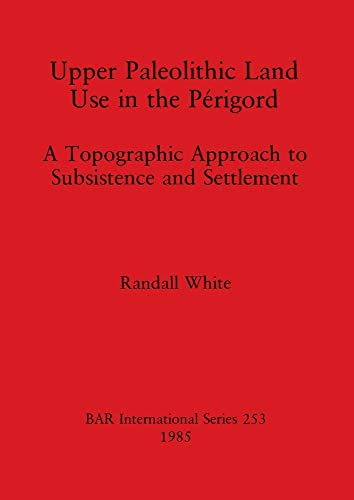 Upper Palaeolithic Land Use in the Perigord (British Archaeological Reports (BAR)) (0860543242) by White, Randall