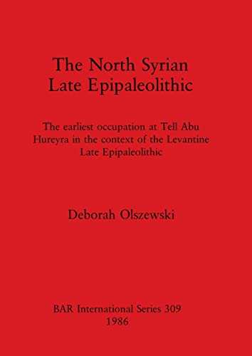 9780860543961: The North Syrian Epipaleolithic: The earliest occupation at Tell Abu Hureyra in the context of the Levantine Late Epipaleolithic (British Archaeological Reports International Series)