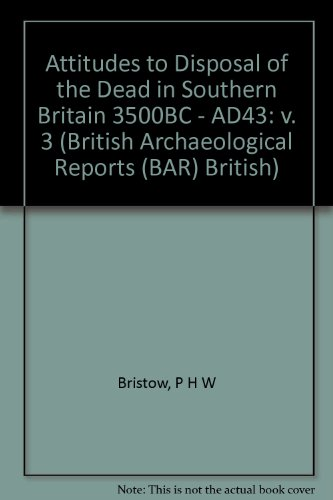Attitudes to Disposal of the Dead in Southern Britain 3500BC - AD43: Volumes 1-3 (British Archaeo...