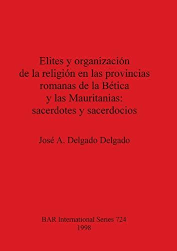9780860549628: Elites y organizacion de la religion en las provincias romanas de la Betica y las Mauritanias: sacerdotes y sacerdocios (British Archaeological Reports International Series)