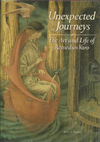 UNEXPECTED JOURNEYS: THE ART AND LIFE OF REMEDIOS VARO: Kaplan, Janet A.