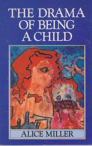 The Drama of Being a Child and the Search for the True Self.: Miller, Alice