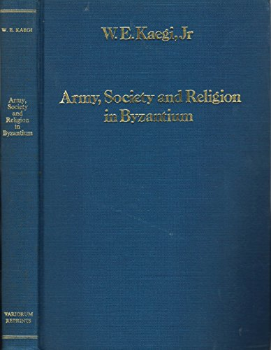 Army, Society and Religion in Byzantium (Collected studies series): Kaegi, Walter Emil