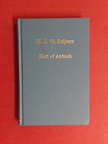 East of Antioch: Studies in Early Syriac Christianity (Variorum Reprint): H. J. W. Drijvers