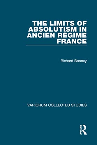 The Limits of Absolutism in Ancient Regime France: Collected Essays (Collected Studies) (0860784827) by Bonney, Richard