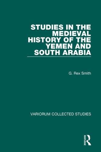 Studies in the Medieval History of the Yemen and South Arabia (Hardback): Professor G. Rex Smith