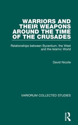 9780860788980: Warriors and their Weapons around the Time of the Crusades: Relationships between Byzantium, the West and the Islamic World (Variorum Collected Studies)