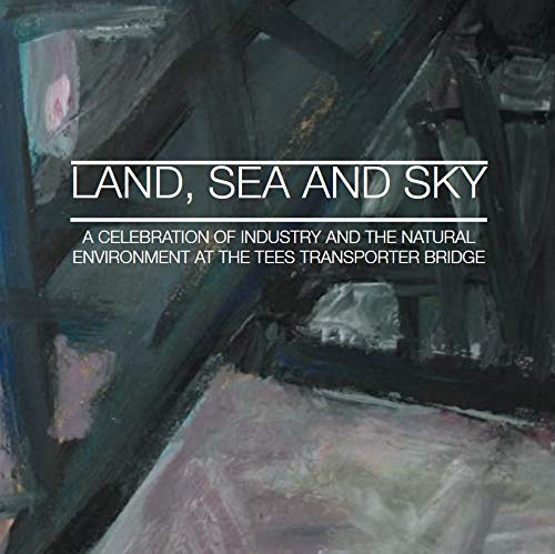 9780860830948: Land, Sea and Sky: A Celebration of Industry and the Natural Environment at the Tees Transporter Bridge