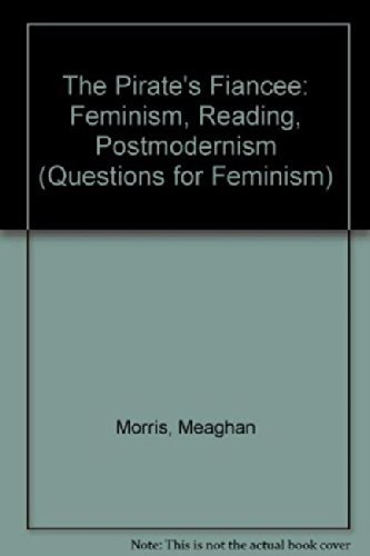 The Pirate's Fiancee: Feminism, Reading, Postmodernism (Questions for Feminism): Meaghan ...