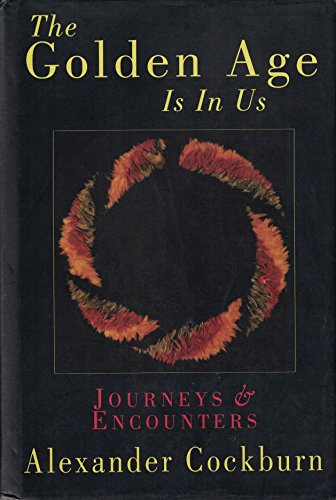 The Golden Age Is In Us Journeys & Encounters 1987-1994: Cockburn, Alexander *Author SIGNED!*