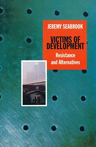 Victims of Development: Resistance and Alternatives: Seabrook, Jeremy