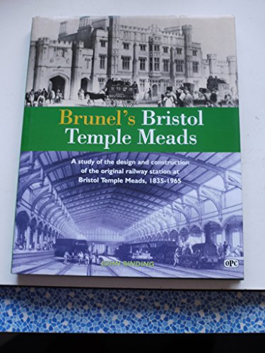 Brunel's Bristol Temple Meads : A Study of the Design and Constuction of the Original Railway Sta...