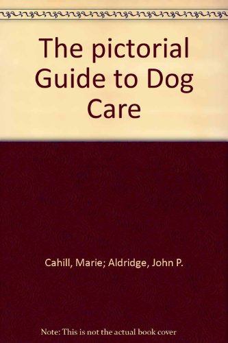 The pictorial Guide to Dog Care: Cahill, Marie; Aldridge,