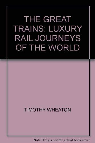 The Great Trains: Luxury Rail Journeys of: Wheaton, Timothy