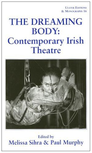 The Dreaming Body: Contemporary Irish Theatre (Ulster Editions and Monographs)