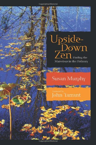 Upside-Down Zen: Finding the Marvelous in the Ordinary: Susan Murphy