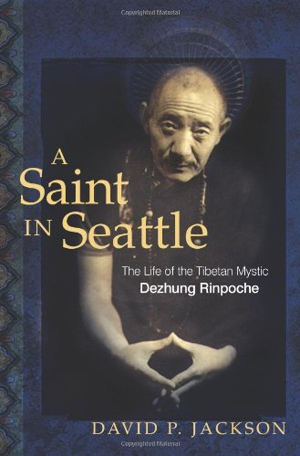 A Saint in Seattle: The Life of the Tibetan Mystic Dezhung Rinpoche: Jackson, David P.