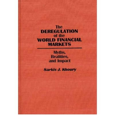 The deregulation of the world financial markets: Myths, realities, and impact: Khoury, Sarkis J