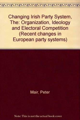 CHANGING IRISH PARTY SYSTEM, THE: ORGANIZATION, IDEOLOGY AND ELECTORAL COMPETITION (RECENT CHANGES ...