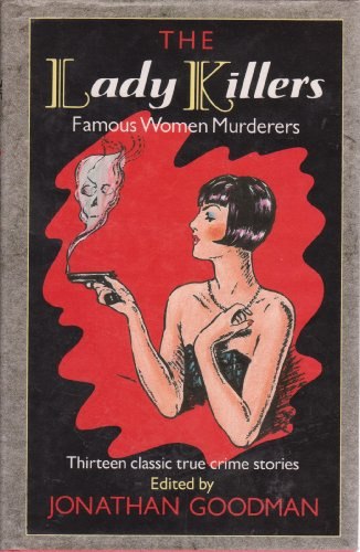 The Lady Killers Famous Women Murderers: Goodman Jonathan (editor)