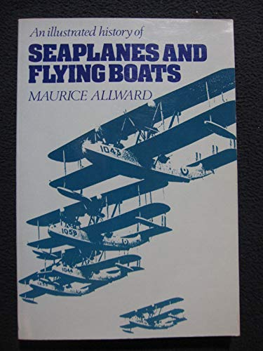 Illustrated History of Seaplanes and Flying Boats: Maurice Allward
