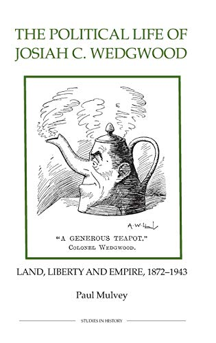 The Political Life of Josiah C. Wedgwood. Land, Liberty and Empire, 1872 to 1943.: Mulvey, Paul