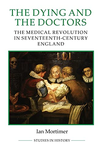 The Dying and the Doctors: The Medical Revolution in Seventeenth-Century England (Royal Historical ...