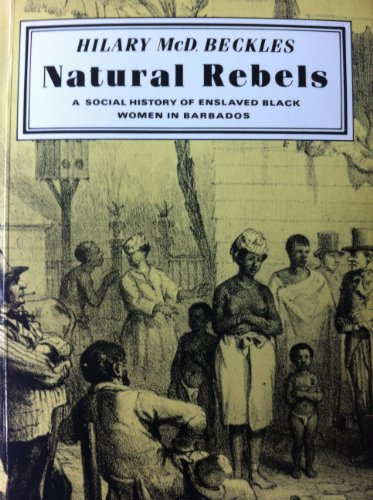 Natural Rebels: Social History of Enslaved Black Women in Barbados: Beckles, Hilary McD.