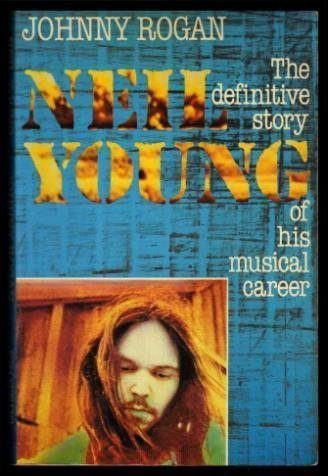 Neil Young: The Definitive Story of His Musical Career.: ROGAN, Johnny.
