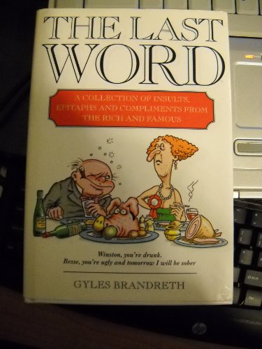 The Last Word: Put-Downs, Insults, Squelches, Compliments, Rejoinders, Epigrams, Epitaphs of Famous...