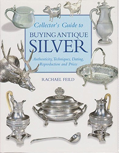 Collector's Guide to Buying Antique Silver: Authenticity, Techniques, Dating, Reproduction and...