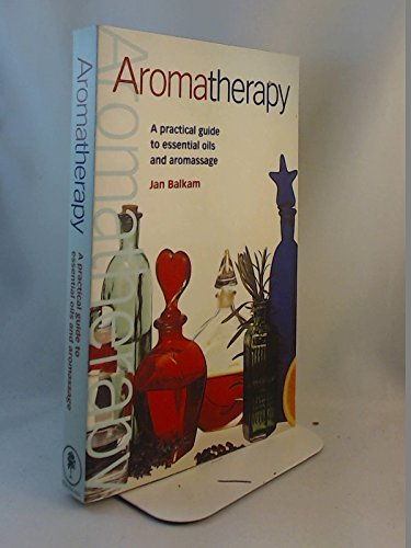 Aromatherapy: A Practical Guide to Essential Oils: Jan Balkam
