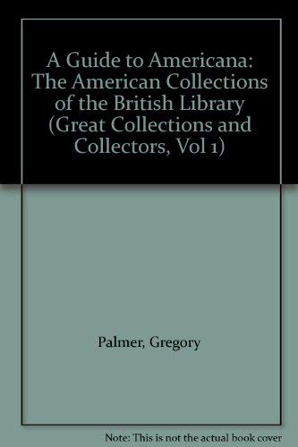 Great Collections and Collectors 1; Guide to Americana; the American Collections of the British L...