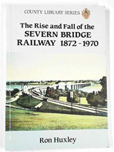 The Rise and Fall of the Severn Bridge Railway 1872-1970 : An Illustrated History