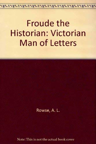 Froude the Historian: Victorian Man of Letters.: A. L. Rowse.