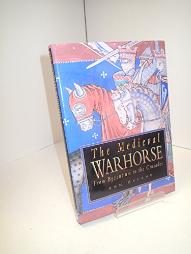 The Medieval Warhorse : From Byzantium to the Crusades: Hyland, Ann