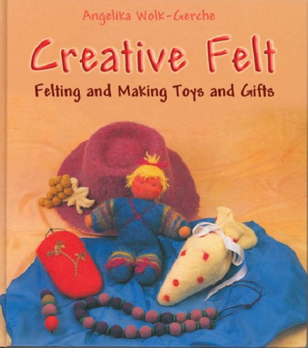 CREATIVE FELT: Felting & Making Toys & Gifts