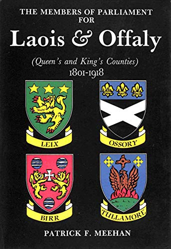 The Members of Parliament for Laois and Offaly (Queen s and King s Counties) 1801-1918.: Patrick F....