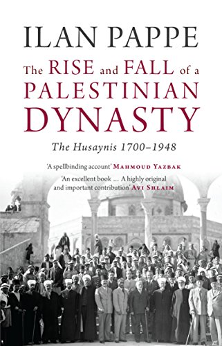 The Rise and Fall of a Palestinian Dynasty: The Husaynis 1700-1948: Ilan Pappe