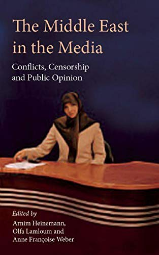 The Middle East in the Media: Conflicts, Censorship and Public Opinion (Hardcover): Arnim Heinemann
