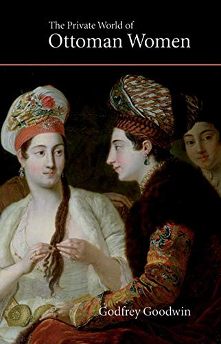 The Private World of Ottoman Women (Saqi Essentials): Goodwin, Godfrey