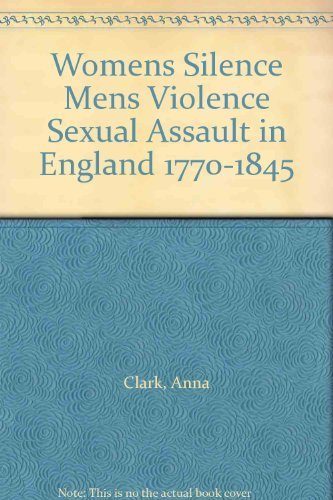 Women's Silence, Men's Violence : Sexual Assault in England, 1770-1845: Clark, Anna