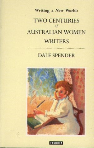 Writing a New World: Two Centuries of Australian Women Writers (Australian literary heritage) (0863581722) by Spender, Dale