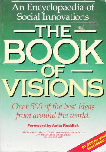 Book of Visions, The: An Encyclopaedia of Social Innovations, Over 500 of the Best Ideas from ...