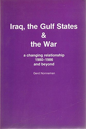 Iraq, the Gulf States and the War. A Changing Relationship 1980-1986 and beyond.: Nonneman, Gerd