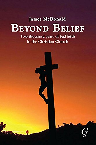 Beyond Belief: Two Thousand Years of Bad Faith in the Christian Church (Hardback): James McDonald