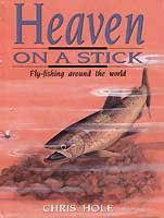 Heaven on a Stick: A Self-Illustrated Anecdotal Examination of Fly-Fishing and Fly-Fishing Retreats...