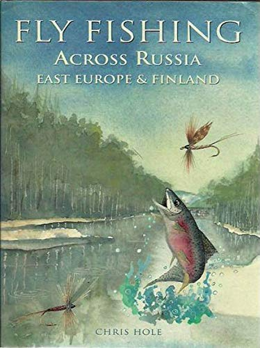 Fly Fishing Across Russia, East Europe and Finland: Chris Hole