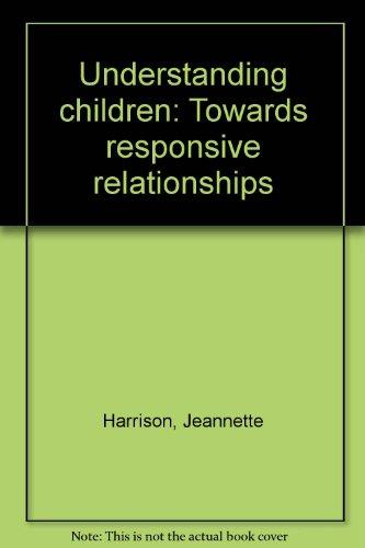Understanding children: Towards responsive relationships: Harrison, Jeannette