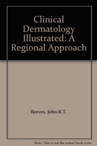 Clinical Dermatology Illustrated: A Regional Approach: Reeves, John R.T., Maibach, Howard I.